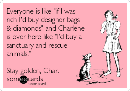 "Everyone is like ""if I was rich I'd buy designer bags & diamonds"" and Charlene is over here like ""I'd buy a sanctuary and rescue animals.""  Stay golden, Char."