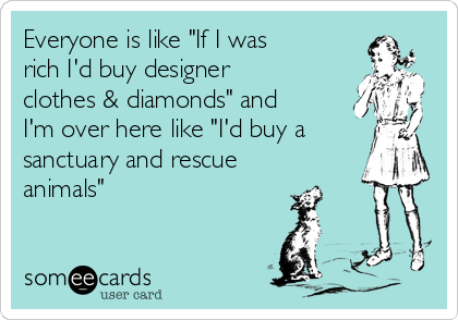 """Everyone is like """"If I was rich I'd buy designer clothes & diamonds"""" and I'm over here like """"I'd buy a sanctuary and rescue animals"""""""