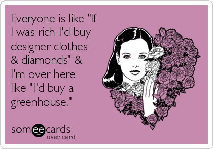 """Everyone is like """"If I was rich I'd buy designer clothes & diamonds"""" & I'm over here like """"I'd buy a greenhouse."""""""