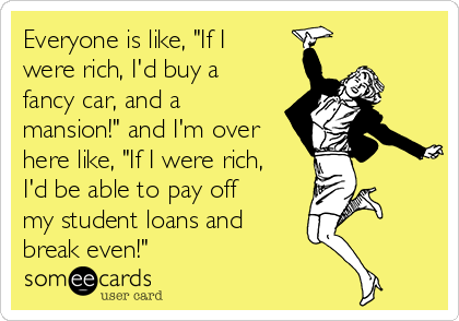"""Everyone is like, """"If I were rich, I'd buy a fancy car, and a mansion!"""" and I'm over here like, """"If I were rich, I'd be able to pay off my student loans and break even!"""""""