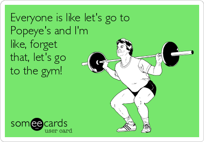 Everyone is like let's go to Popeye's and I'm like, forget that, let's go to the gym!