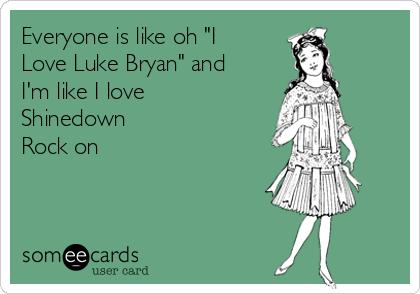 """Everyone is like oh """"I Love Luke Bryan"""" and I'm like I love Shinedown  Rock on"""