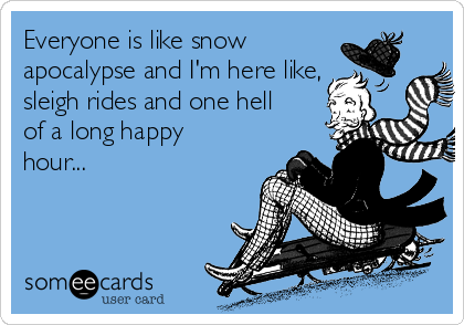 Everyone is like snow apocalypse and I'm here like, sleigh rides and one hell of a long happy hour...