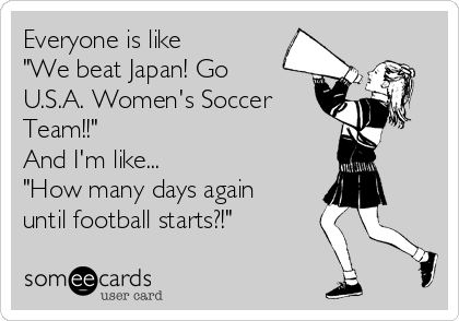 """Everyone is like  """"We beat Japan! Go  U.S.A. Women's Soccer Team!!"""" And I'm like... """"How many days again until football starts?!"""""""