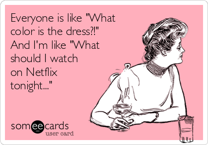 """Everyone is like """"What color is the dress?!"""" And I'm like """"What should I watch on Netflix tonight..."""""""