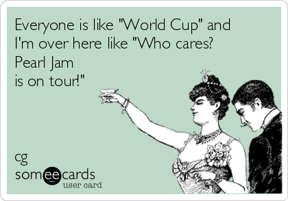 "Everyone is like ""World Cup"" and I'm over here like ""Who cares?  Pearl Jam is on tour!""    cg"