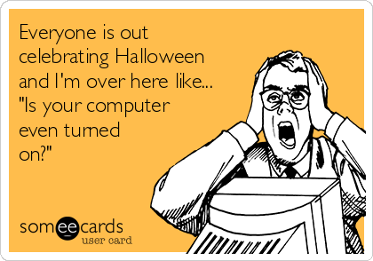 """Everyone is out celebrating Halloween and I'm over here like... """"Is your computer even turned on?"""""""