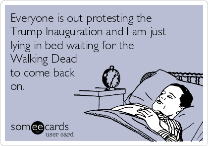 Everyone is out protesting the Trump Inauguration and I am just lying in bed waiting for the Walking Dead to come back on.