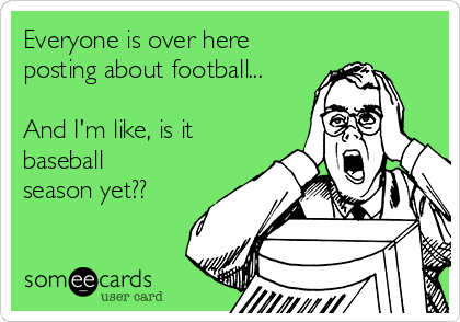 Everyone is over here posting about football...  And I'm like, is it baseball season yet??