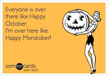 Everyone is over there like Happy October. I'm over here like Happy Monstober!
