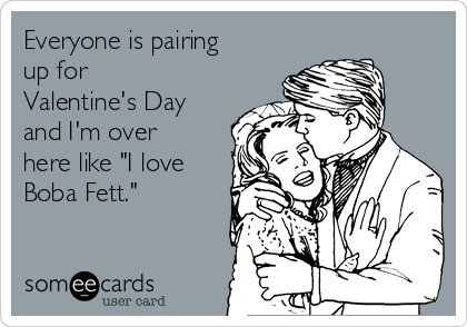 """Everyone is pairing up for Valentine's Day and I'm over here like """"I love Boba Fett."""""""