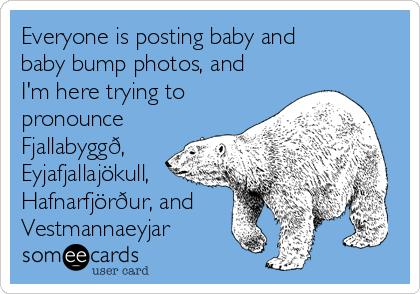 Everyone is posting baby and baby bump photos, and I'm here trying to pronounce Fjallabyggð, Eyjafjallajökull, Hafnarfjörður, and Vestmannaeyjar