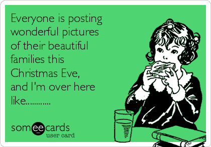 Everyone is posting wonderful pictures  of their beautiful  families this Christmas Eve,  and I'm over here like............