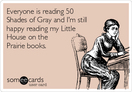 Everyone is reading 50 Shades of Gray and I'm still happy reading my Little House on the Prairie books.