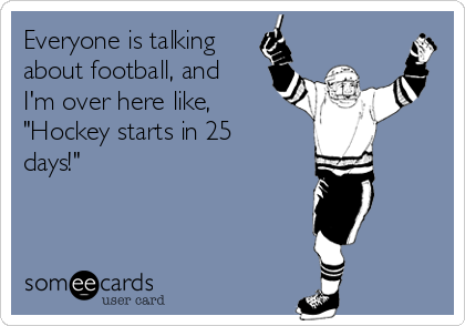 "Everyone is talking about football, and I'm over here like, ""Hockey starts in 25 days!"""