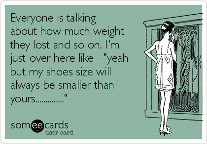 "Everyone is talking about how much weight they lost and so on. I'm just over here like - ""yeah but my shoes size will always be smaller than yours.............."""
