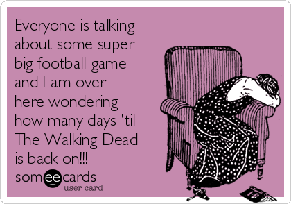 Everyone is talking about some super big football game and I am over here wondering how many days 'til The Walking Dead is back on!!!