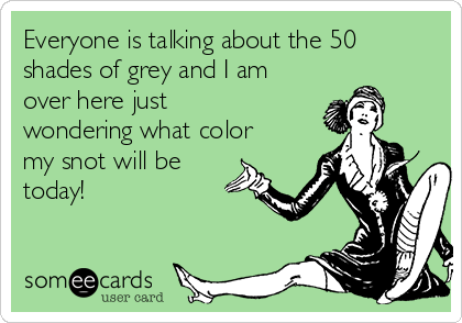 Everyone is talking about the 50 shades of grey and I am over here just wondering what color my snot will be today!