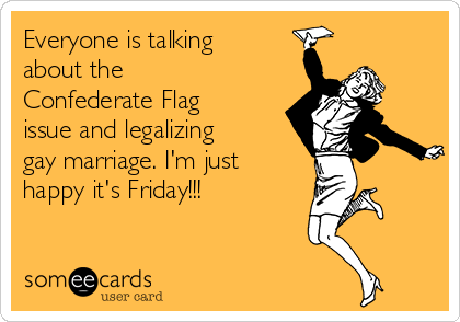 Everyone is talking about the Confederate Flag issue and legalizing gay marriage. I'm just happy it's Friday!!!