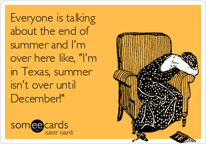 """Everyone is talking about the end of summer and I'm over here like, """"I'm in Texas, summer isn't over until December!"""""""