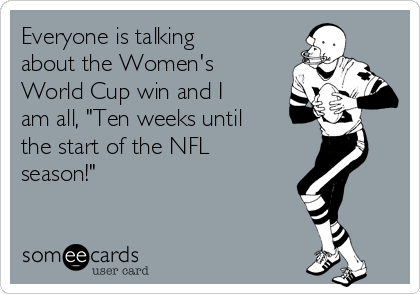 "Everyone is talking about the Women's  World Cup win and I am all, ""Ten weeks until the start of the NFL season!"""