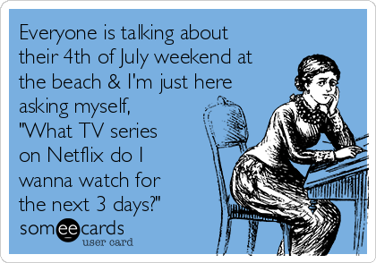 "Everyone is talking about their 4th of July weekend at the beach & I'm just here asking myself, ""What TV series on Netflix do I wanna watch for the next 3 days?"""