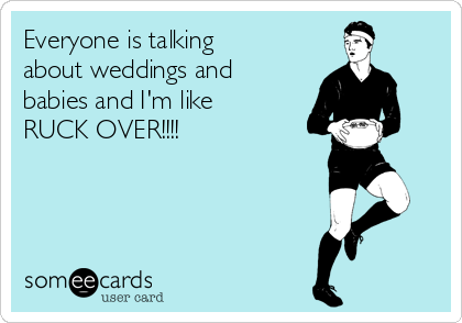 Everyone is talking about weddings and babies and I'm like RUCK OVER!!!!