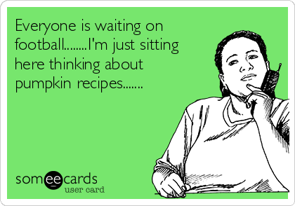 Everyone is waiting on football........I'm just sitting here thinking about pumpkin recipes.......