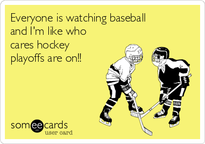 Everyone is watching baseball and I'm like who cares hockey playoffs are on!!