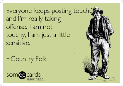 Everyone keeps posting touché and I'm really taking offense. I am not touchy, I am just a little sensitive.   ~Country Folk