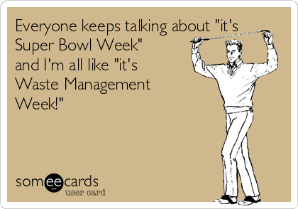"Everyone keeps talking about ""it's Super Bowl Week"" and I'm all like ""it's Waste Management Week!"""