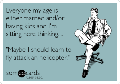 """Everyone my age is either married and/or having kids and I'm sitting here thinking....  """"Maybe I should learn to fly attack an helicopter."""""""