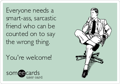 Everyone needs a smart-ass, sarcastic friend who can be counted on to say the wrong thing.  You're welcome!