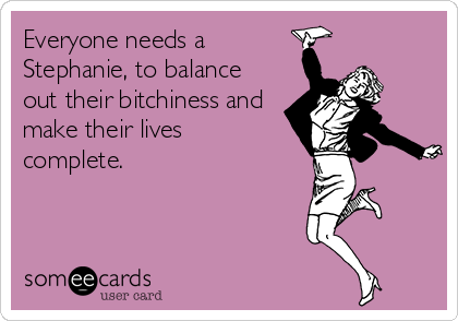 Everyone needs a Stephanie, to balance out their bitchiness and make their lives complete.