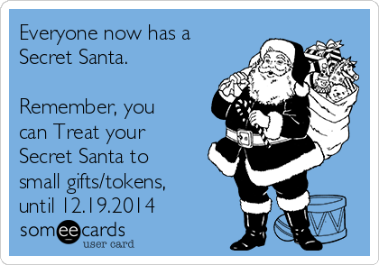 Everyone now has a Secret Santa.  Remember, you can Treat your Secret Santa to small gifts/tokens, until 12.19.2014