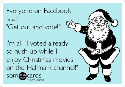 """Everyone on Facebook  is all """"Get out and vote!""""  I'm all """"I voted already so hush up while I enjoy Christmas movies on the Hallmark channel!"""""""