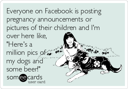 """Everyone on Facebook is posting pregnancy announcements or pictures of their children and I'm over here like, """"Here's a million pics of my dogs and some beer!"""""""