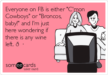 "Everyone on FB is either ""C'mon Cowboys"" or ""Broncos, baby!"" and I'm just here wondering if there is any wine left. ?"
