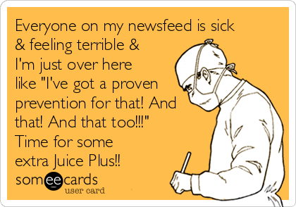 """Everyone on my newsfeed is sick & feeling terrible & I'm just over here like """"I've got a proven prevention for that! And that! And that too!!!"""" Time for some extra Juice Plus!!"""
