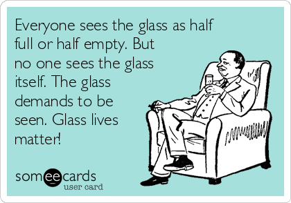 Everyone sees the glass as half full or half empty. But no one sees the glass itself. The glass demands to be seen. Glass lives matter!