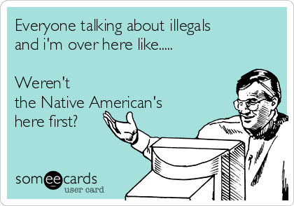 Everyone talking about illegals and i'm over here like.....  Weren't the Native American's here first?