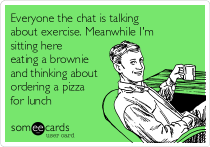 Everyone the chat is talking about exercise. Meanwhile I'm sitting here eating a brownie and thinking about ordering a pizza for lunch