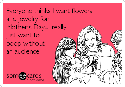 Everyone thinks I want flowers and jewelry for Mother's Day...I really just want to poop without an audience.