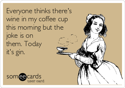 Everyone thinks there's wine in my coffee cup this morning but the joke is on them. Today it's gin.