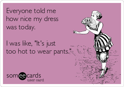 "Everyone told me how nice my dress was today.  I was like, ""It's just too hot to wear pants."""