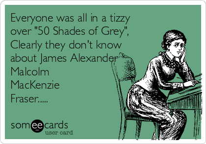 "Everyone was all in a tizzy over ""50 Shades of Grey"", Clearly they don't know about James Alexander Malcolm MacKenzie Fraser....."