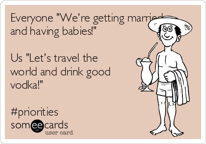 "Everyone ""We're getting married and having babies!""   Us ""Let's travel the world and drink good vodka!""  #priorities"