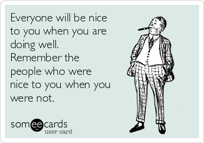 Everyone will be nice to you when you are doing well. Remember the people who were nice to you when you were not.