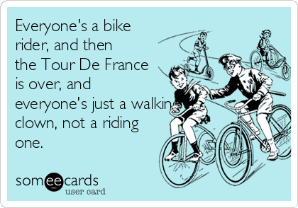 Everyone's a bike rider, and then the Tour De France is over, and everyone's just a walking clown, not a riding one.