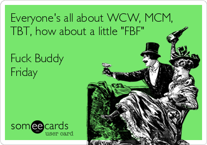"""Everyone's all about WCW, MCM, TBT, how about a little """"FBF""""  Fuck Buddy Friday"""